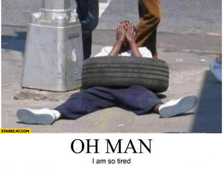 Oh man I am so tired black man in a tire