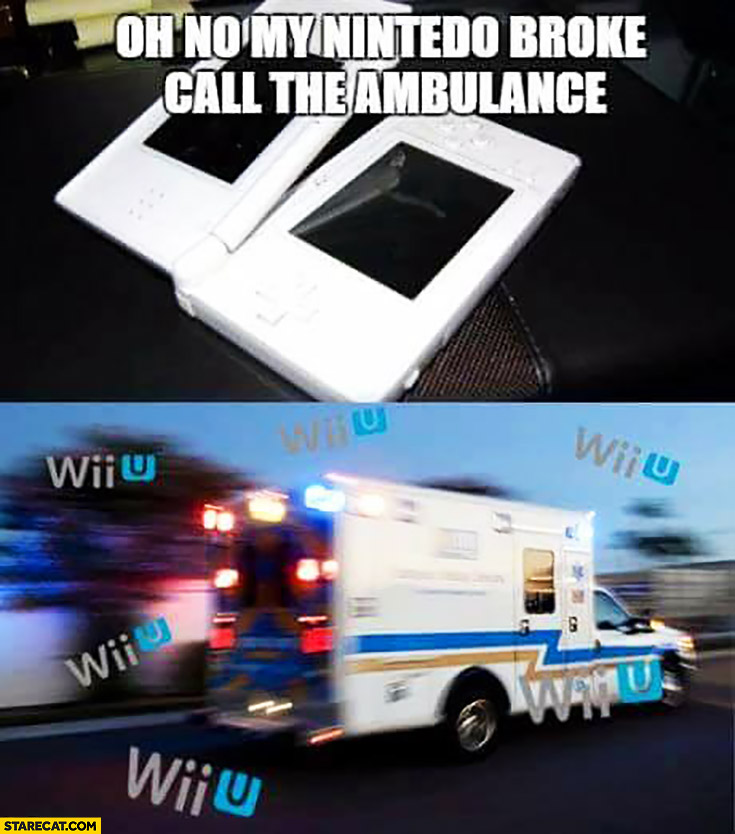 Oh no, my Nintento broke, call the ambulance Wii U, Wii U