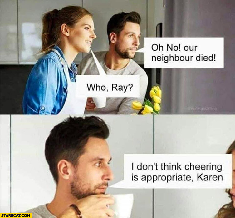 Oh no our neighbour died, who Ray? I don't think cheering is appropriate Karen literally