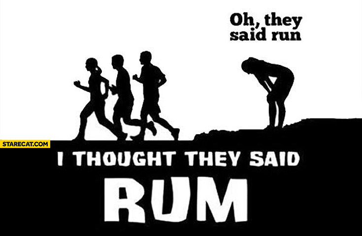 Oh they said run I thought they said rum