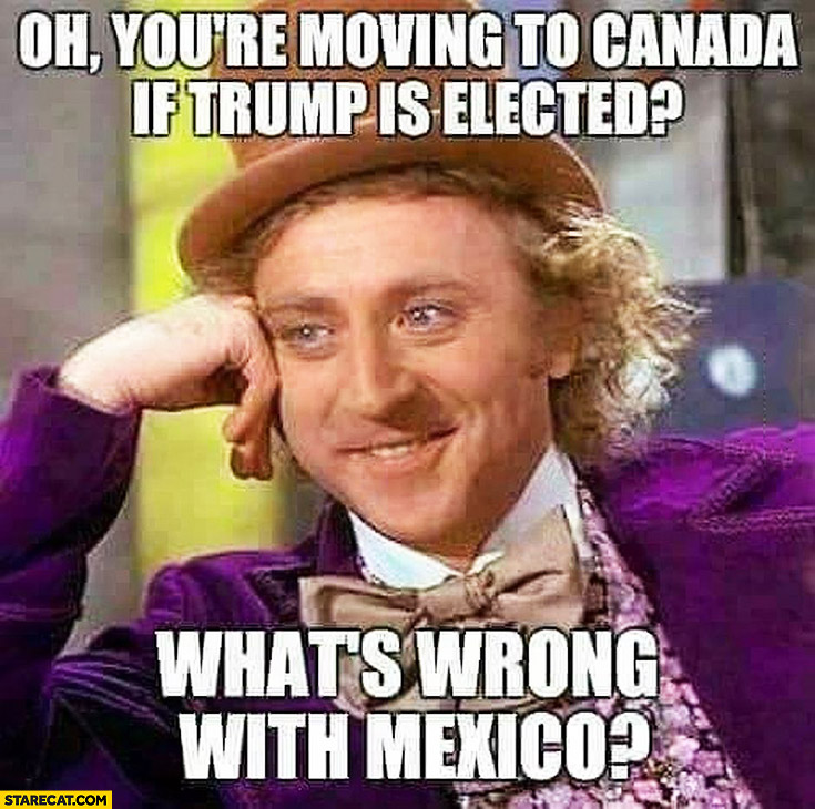 Oh you're moving to Canada if Trump is elected what's wrong with Mexico? meme