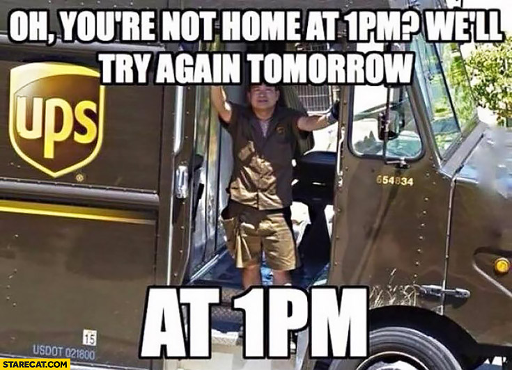 Oh you're not home at 1 PM we'll try again tomorrow at 1 PM typical UPS courier