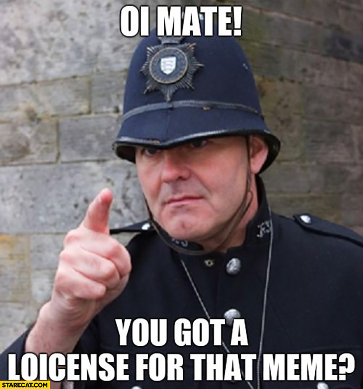 Ii mate you got a loicense for that meme? Policeman