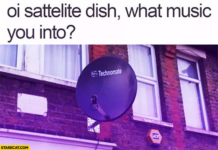 Oi sattelite dish, what music you into? Technomate