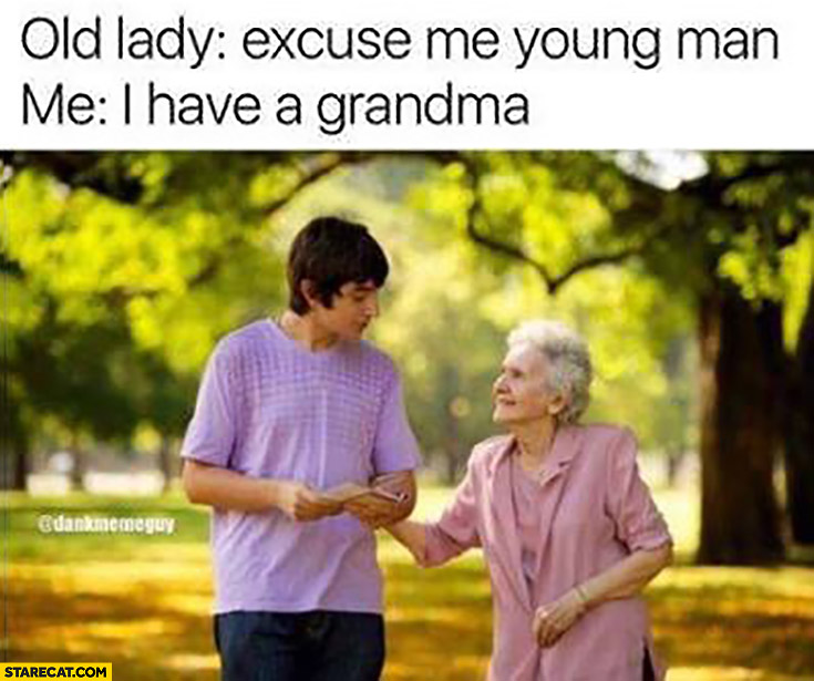 Old lady: excuse me young man. Me: I have a grandma