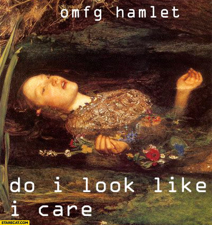 Omfg Hamlet do I look like I care