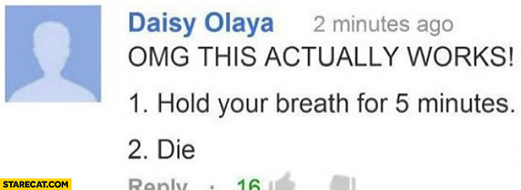 OMG this actually works: Step 1. Hold your breath for 5 minutes. Step 2. Die