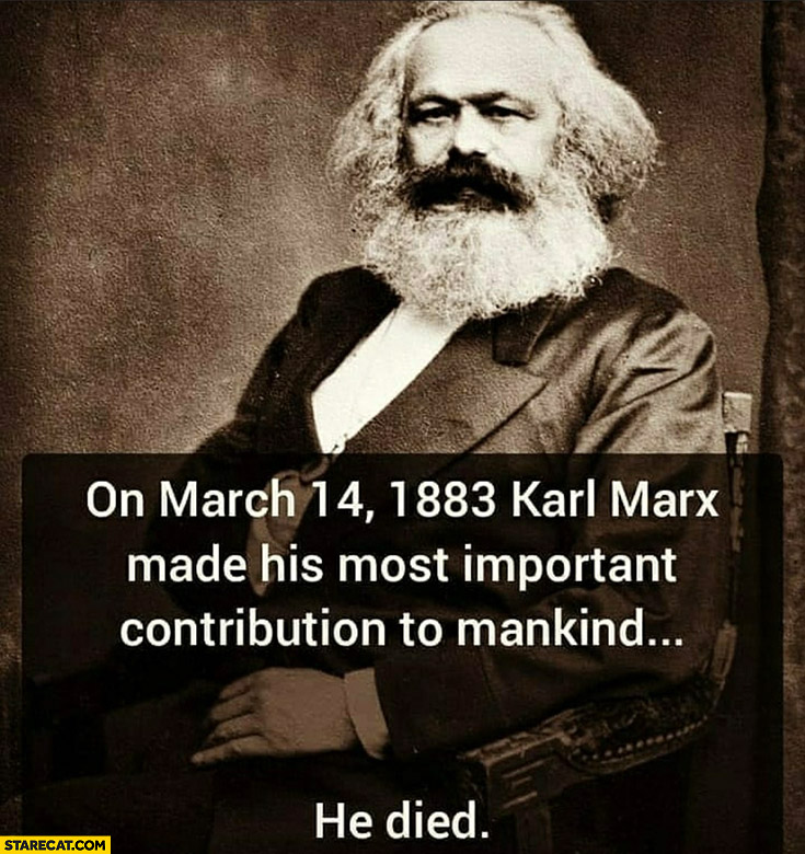 On march 14 1993 Karl Marx made his most important contribution to manking, he died