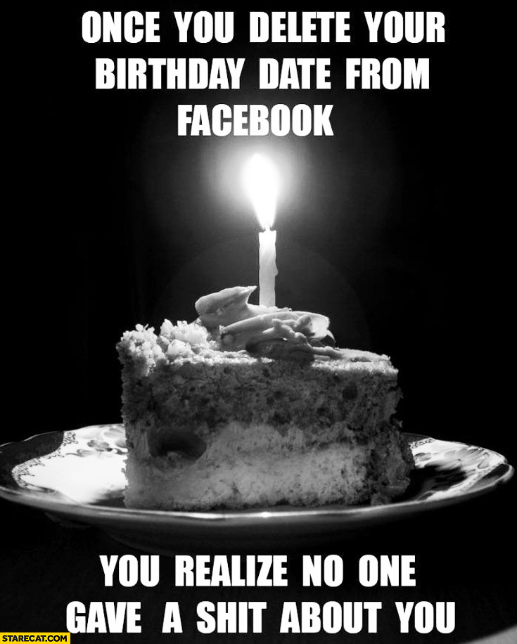 Once you delete your birthday date from facebook you realize no one gave a shit about you