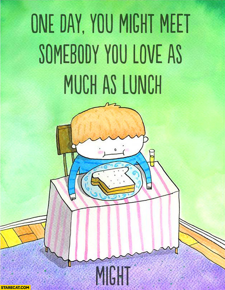 One day you might meet somebody you love as much as lunch