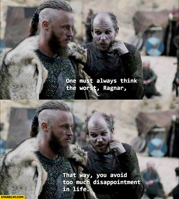 One must always think the worst Ragnar. That way you avoid too much disappointment in life