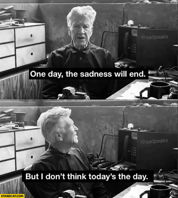 One they the sadness will end but I don't think today's the day