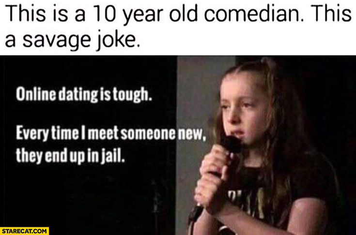 Online dating is tough, every time I meet someone new they end up in jail 10 year old comedian savage joke