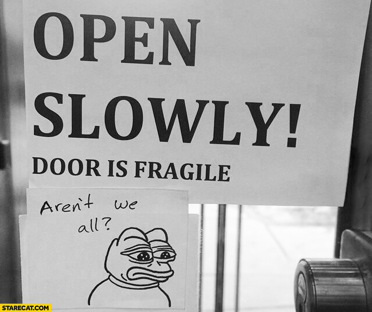 Open slowly door is fragile. Aren't we all?