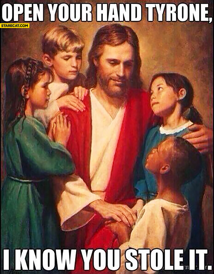 Open your hand Tyrone, I know you stole it. Jesus