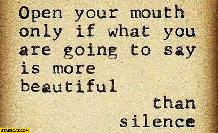 Open your mouth only if what you are going to say is more beautiful than silence