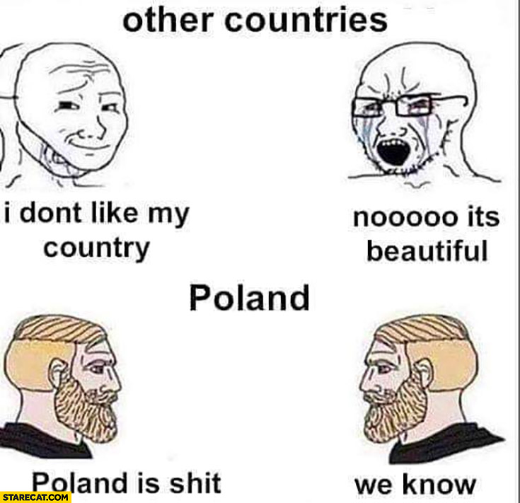 Other countries I don't like my country, no it's beautiful. Poland is shit, we know