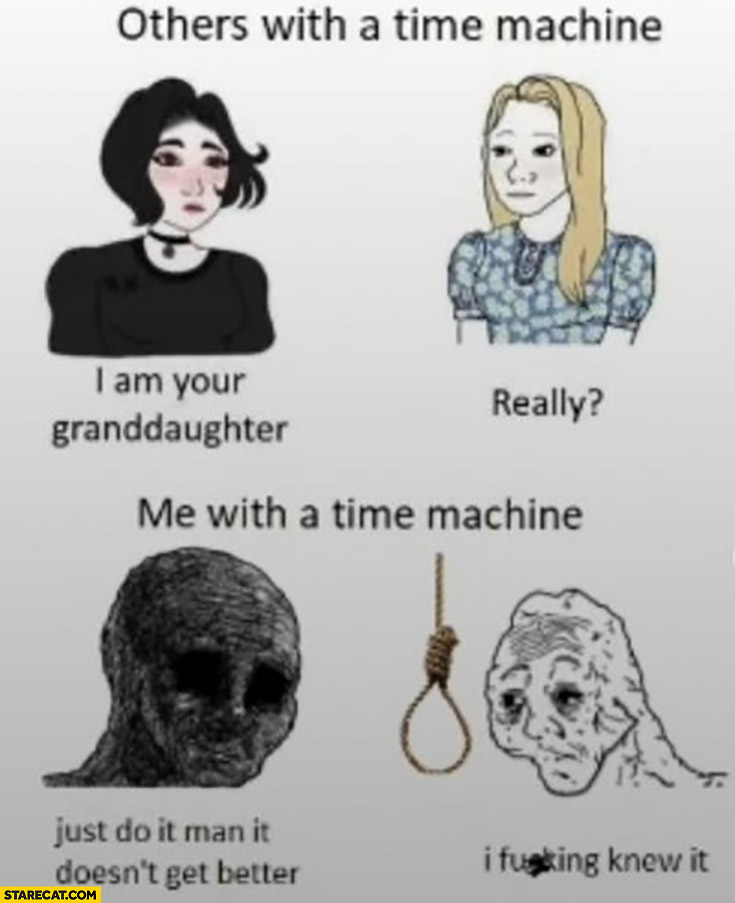 Others with a time machine I am your granddaughter really vs me just do it man it doesn't get better hang yourself I knew it