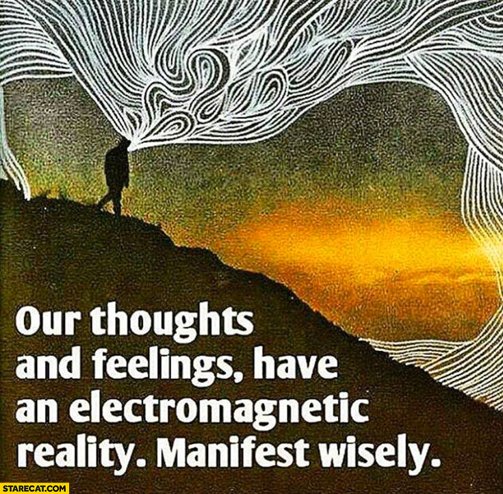 Our thoughts and feelings have an electromagnetic reality manifest wisely inspiring quote