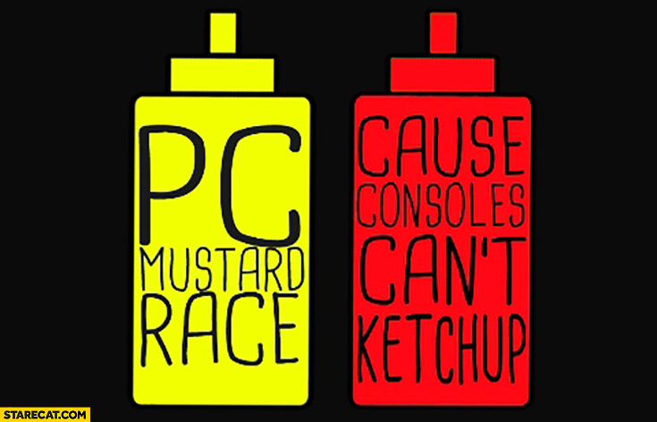 PC mustard race, cause consoles can't ketchup