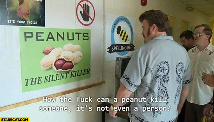 Peanuts the silent killer, how can a peanut kill someone it's not even a person Trailer Park Boys