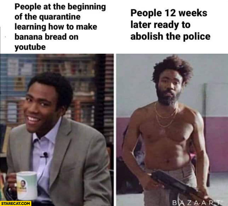 People at the beginning of the quarantine vs people 12 weeks later ready to abolish the police