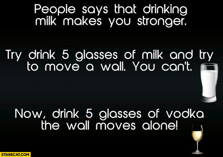 People say drinking milk makes you stronger. 5 glasses of milk can't move a wall, 5 glasses of vodka the wall moves alone