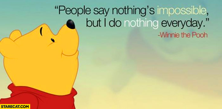 People say nothing's impossible but i do nothing everyday Winnie the Pooh