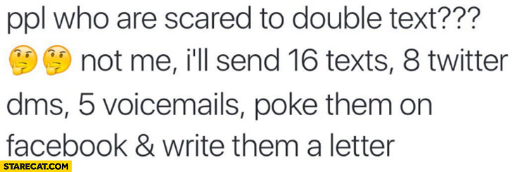 People who are scared to double text, not me: I'll send 16 text, 8 twitter DMs, 5 voicemails, poke on facebook and write them a letter