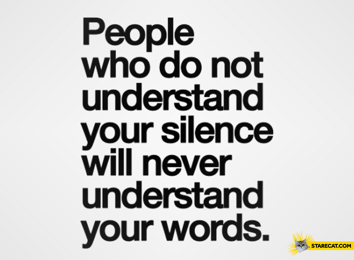 People who do not understand your silence will never understand your words