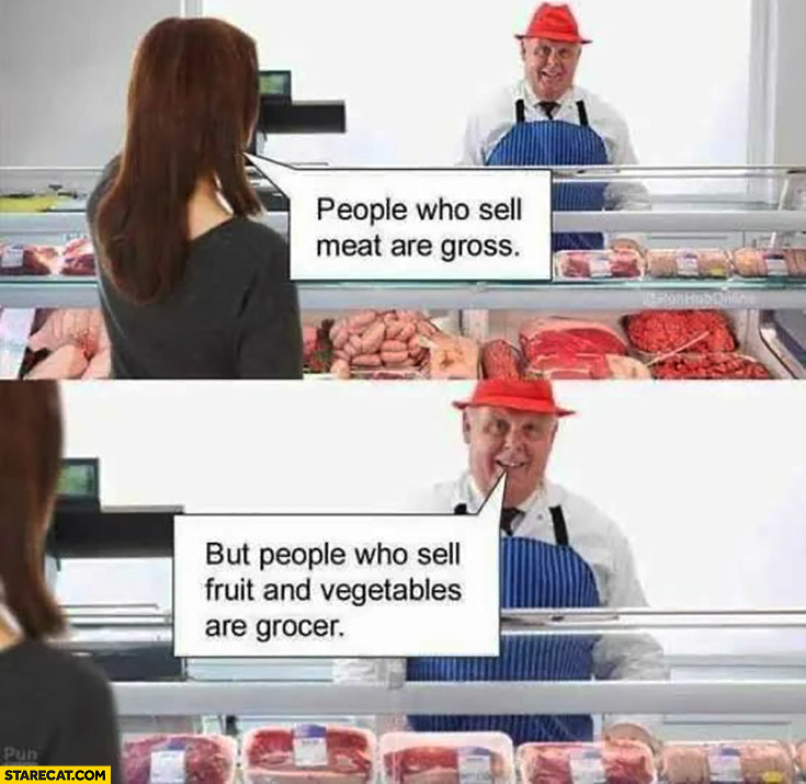 People who sell meat are gross but people who sell fruit and vegetables are grocer literally