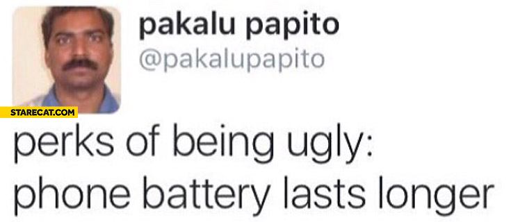 Perks of being ugly: phone battery lasts longer Pakalu Papito