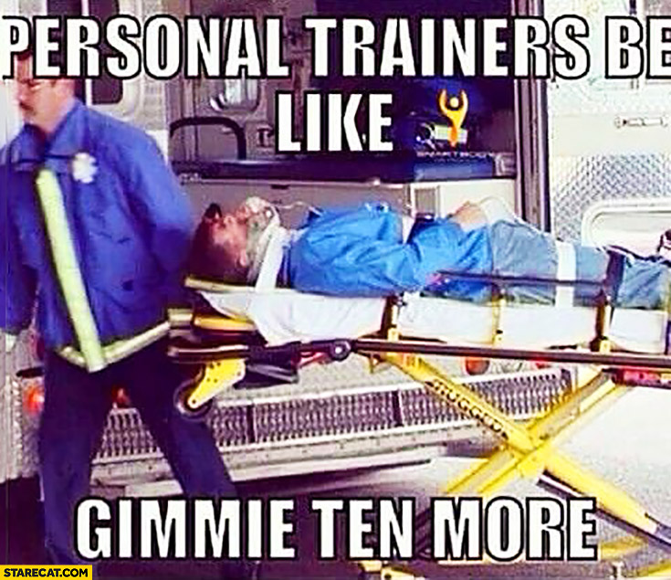 "Personal trainers be like: ""gimmie ten more"" critical condition"