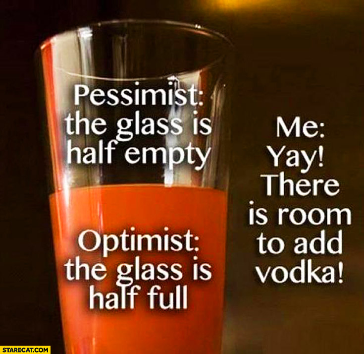 Pessimist glass half empty optimist glass half full me room to add vodka