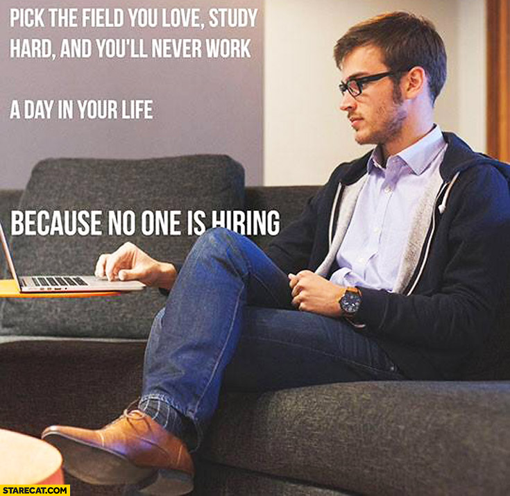 Pick the field you love, study hard and you'll never work a day in your life. Because no one is hiring
