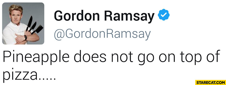 Pineapple does not go on top of pizza. Gordon Ramsay on twitter tweet