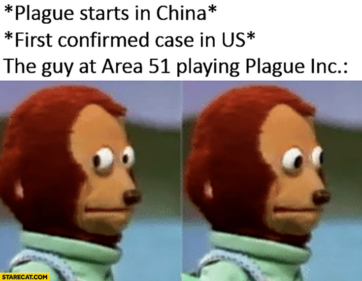 Plague starts China first confirmed case us the guy at Area 51 playing Plague Inc confused