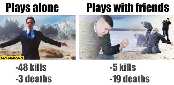 Plays alone: like a boss 48 kills 3 deaths, plays with friends: fail 5 kills 19 deaths