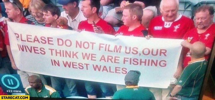 Please do not film us. Our wives think we are fishing in West Wales football fans match