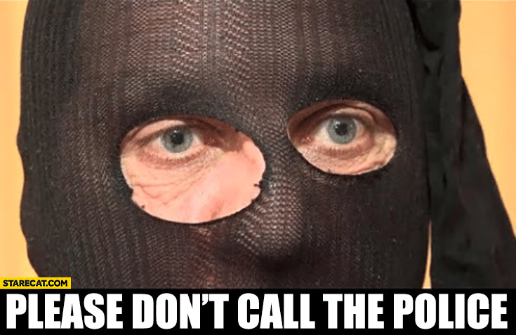 Please don't call the police he has a dick original meme