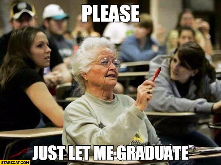 Please just let me graduate. Grandma at the university