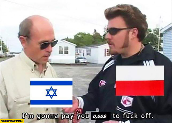 Poland Israel I'm gonna pay you $0 dollars to get off Trailer park boys