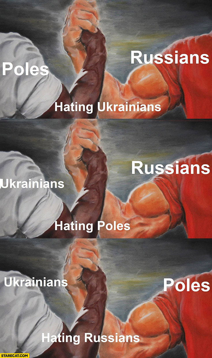 Poles and Russians hating Ukrainians, Russians and Ukrainians hating Poles, Ukrainians and Poles hating Russians