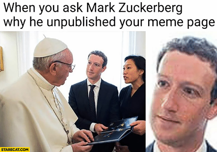 Pope Francis when you ask Mark Zuckerberg why he unpublished your meme