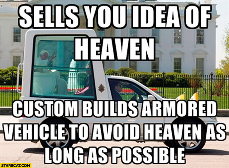 Pope sells you idea of heaven, custom builds armored vehicle to avoid heaven as long as possible