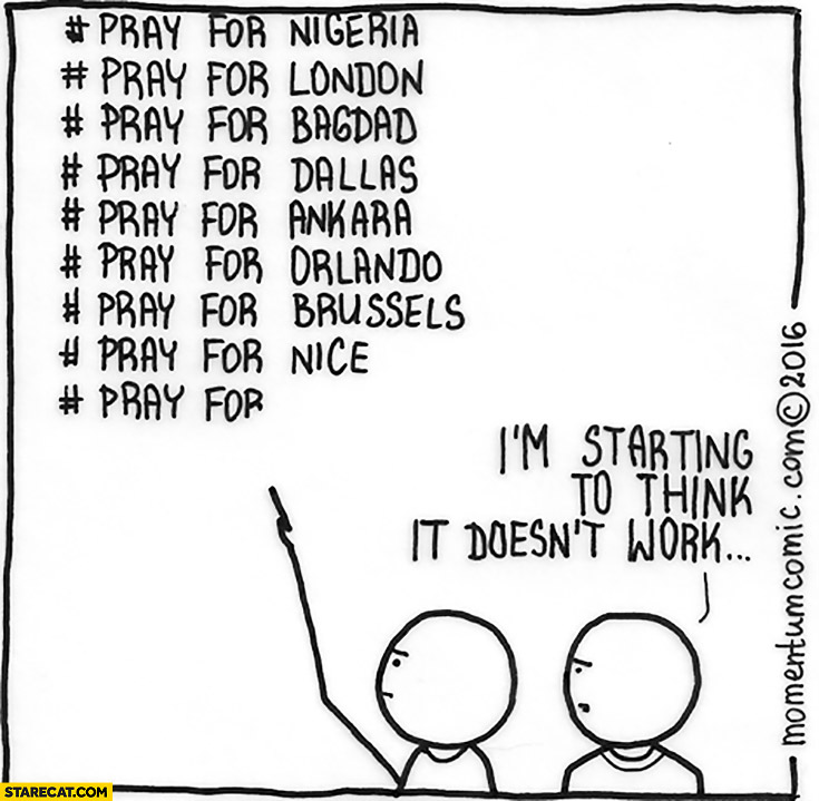 Pray for… I'm starting to think it doesn't work Nigeria, London, Bagdad, Dallas, Ankara, Orlando, Brussels, Nice