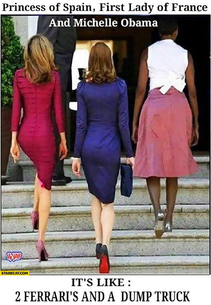 Princess of Spain, first lady of France and Michelle Obama. It's like 2 Ferrari's and a dump truck