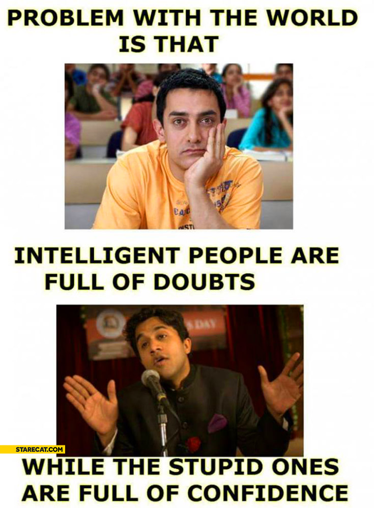 Problem with the world intelligent people are full of doubts while stupid ones are full of confidence