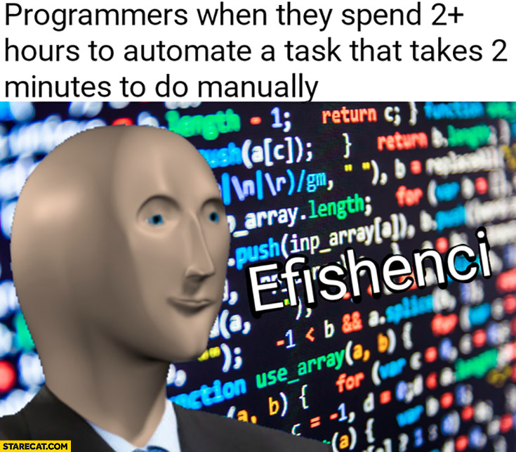 Programmers when they spend 2 hours to automate a task that takes 2 minutes to do manually efficiency