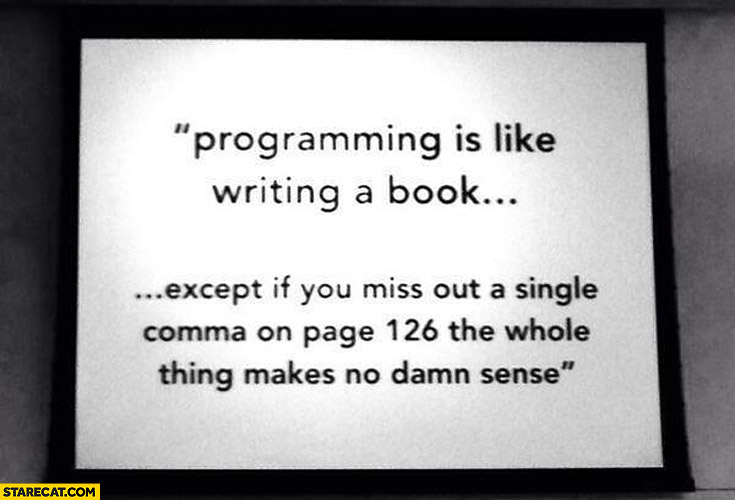 Programming is like writing a book except if you miss out a single comma on page 126 the whole thing makes no damn sense